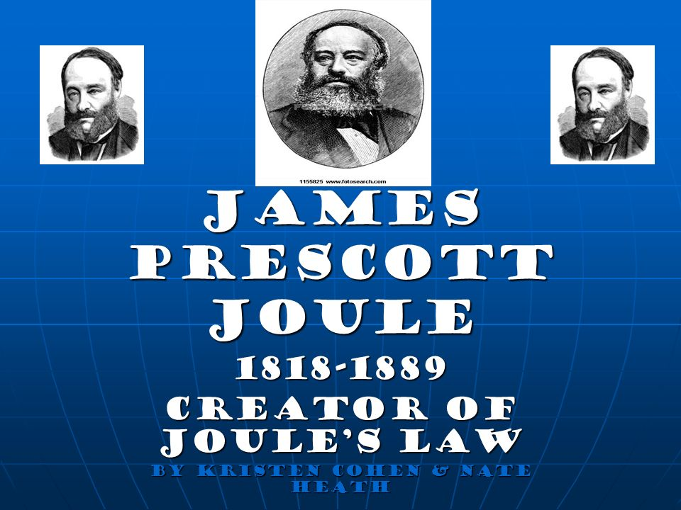 1818-1889 Creator of Joule's Law By Kristen Cohen & Nate Heath