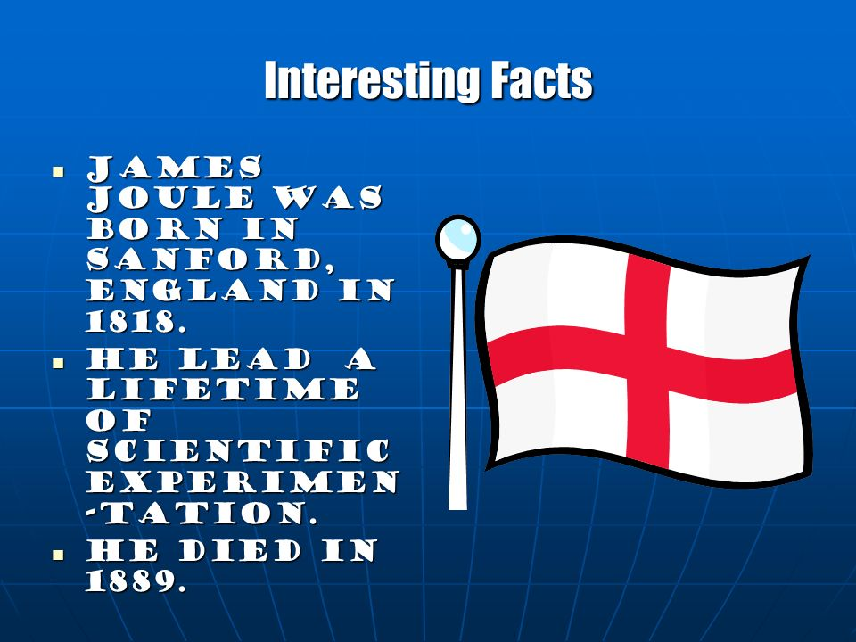 Interesting Facts James Joule was born in Sanford, England in 1818.