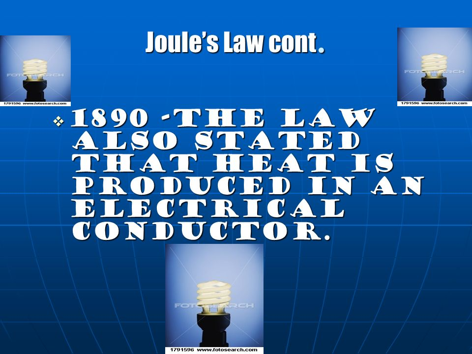Joule's Law cont. 1890 -the law also stated that heat is produced in an electrical conductor.