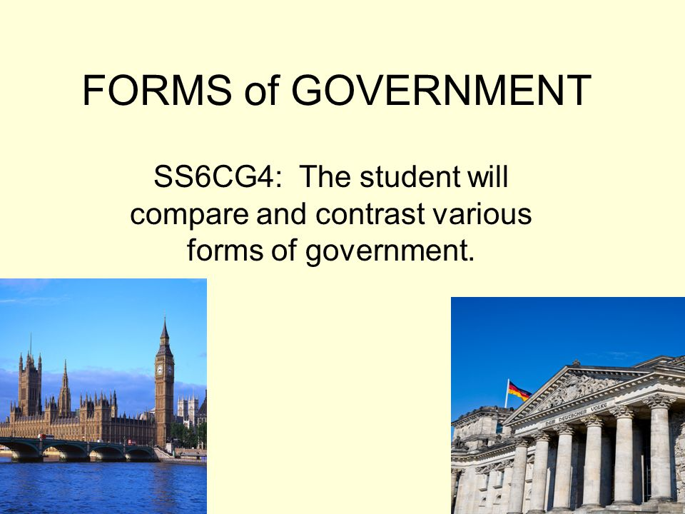 FORMS of GOVERNMENT SS6CG4: The student will compare and contrast various forms of government.