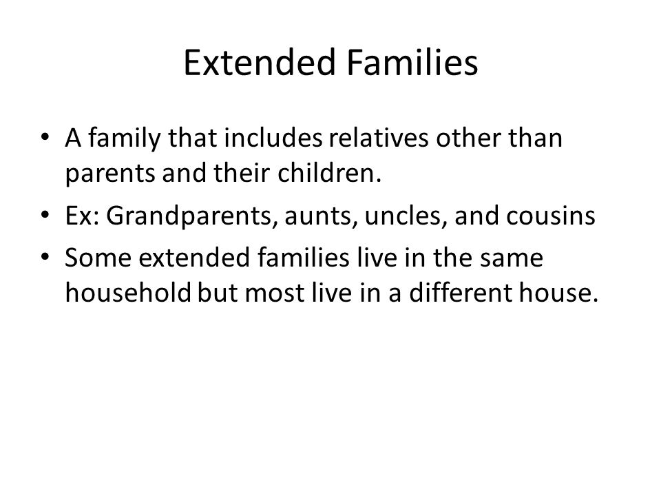Extended Families A family that includes relatives other than parents and their children. Ex: Grandparents, aunts, uncles, and cousins.
