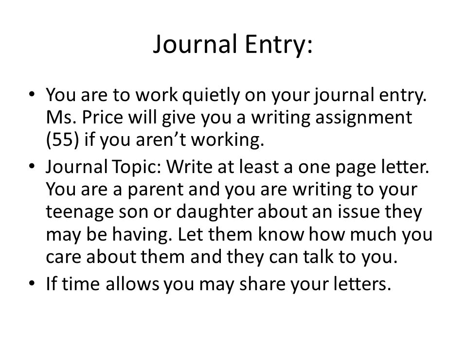 Journal Entry: You are to work quietly on your journal entry. Ms. Price will give you a writing assignment (55) if you aren't working.