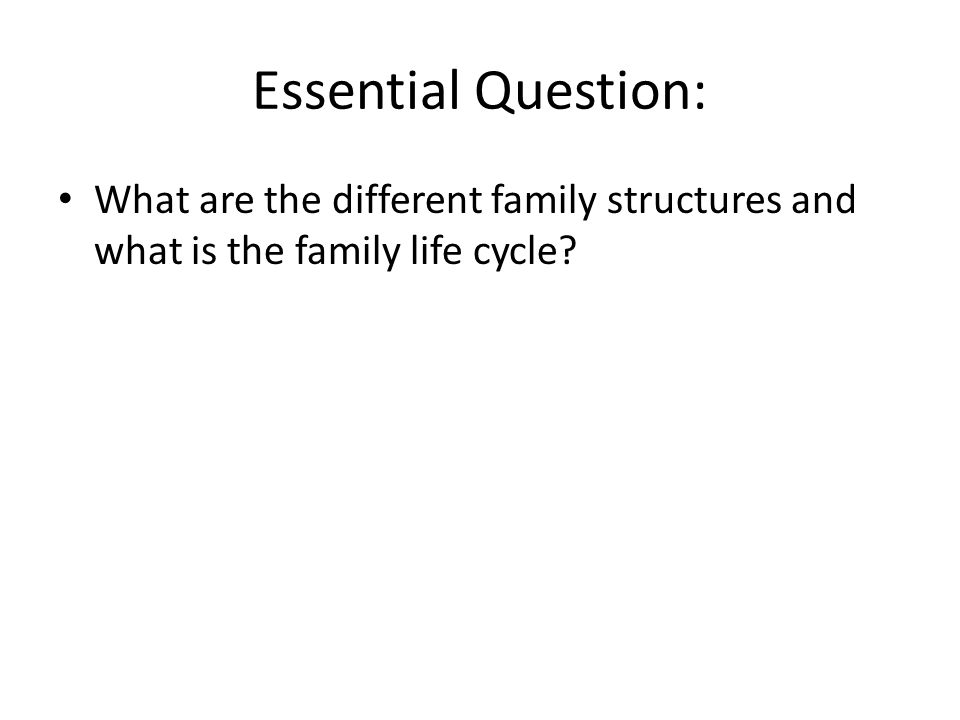 Essential Question: What are the different family structures and what is the family life cycle