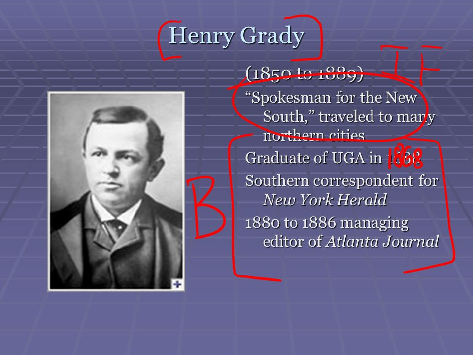 Henry Grady (1850 to 1889) Spokesman for the New South, traveled to many northern cities. Graduate of UGA in 1688.