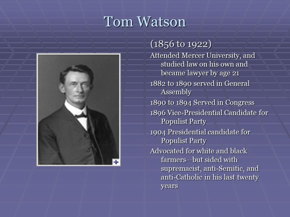 Tom Watson (1856 to 1922) Attended Mercer University, and studied law on his own and became lawyer by age 21.