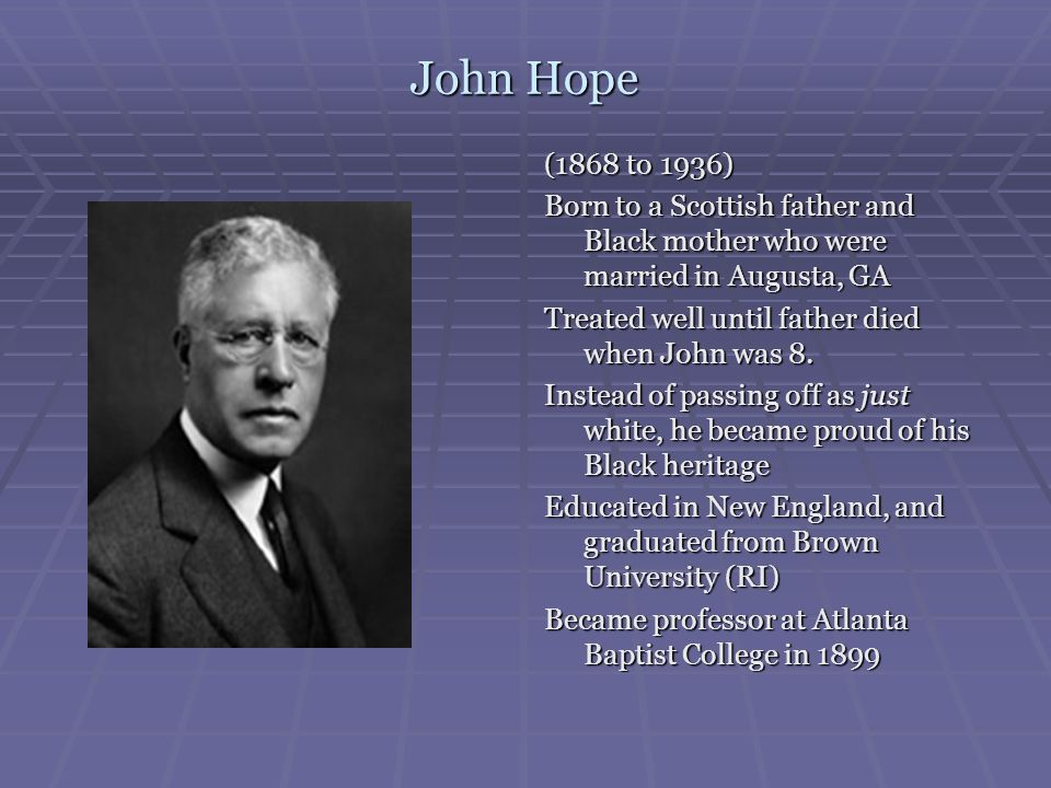 John Hope (1868 to 1936) Born to a Scottish father and Black mother who were married in Augusta, GA.