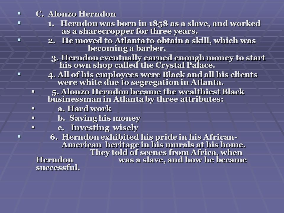 C. Alonzo Herndon 1. Herndon was born in 1858 as a slave, and worked as a sharecropper for three years.