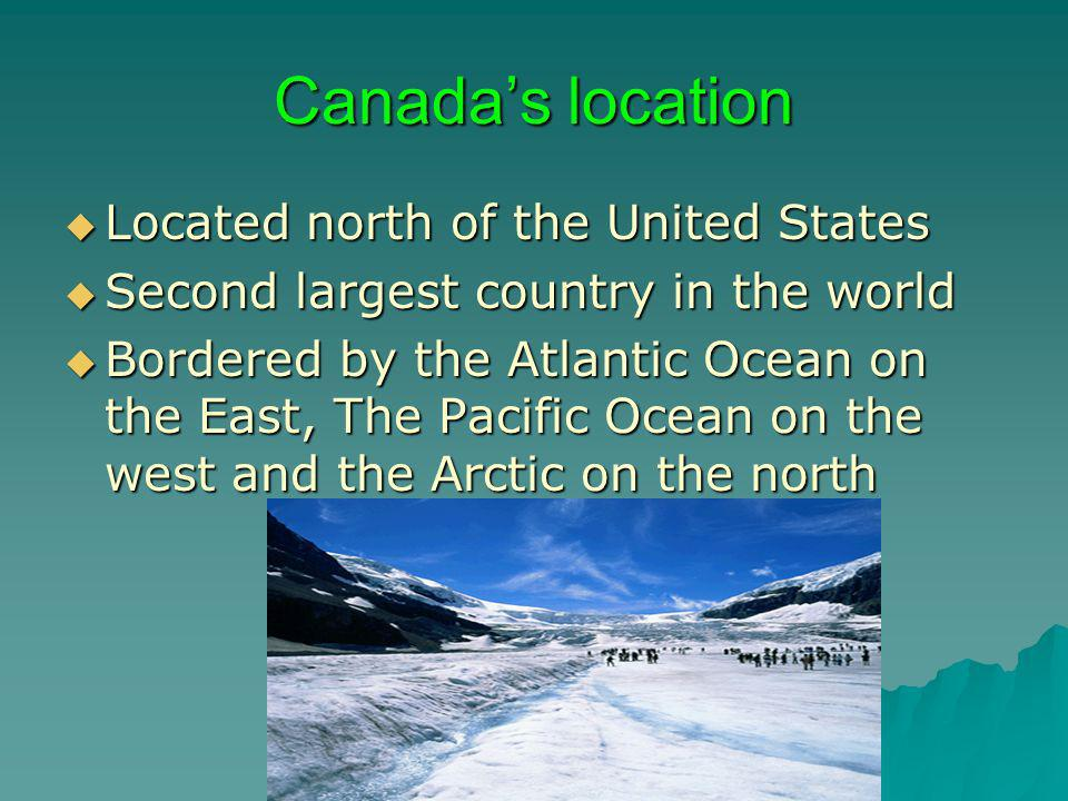 Canada's location Located north of the United States