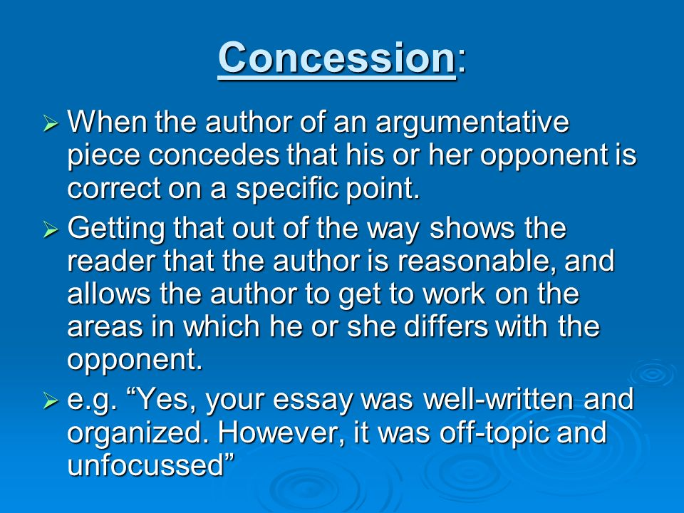 argumentative essay concession Refutation paragraphs the refutation paragraph is normally found only in argument essays and argument research papers it is also known as the concession paragraph when students are writing an argumentative essay, they need to acknowledge the valid points of the opposing argument, otherwise writers sound narrow-minded and thereby less effective.