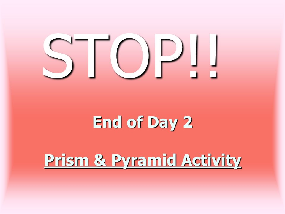 End of Day 2 Prism & Pyramid Activity