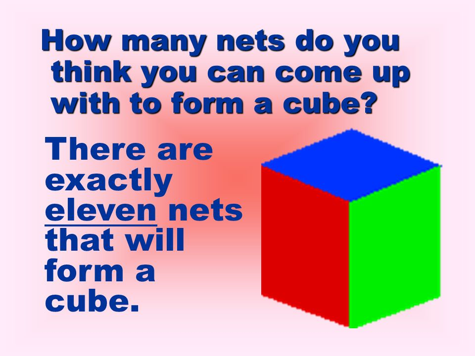 There are exactly eleven nets that will form a cube.