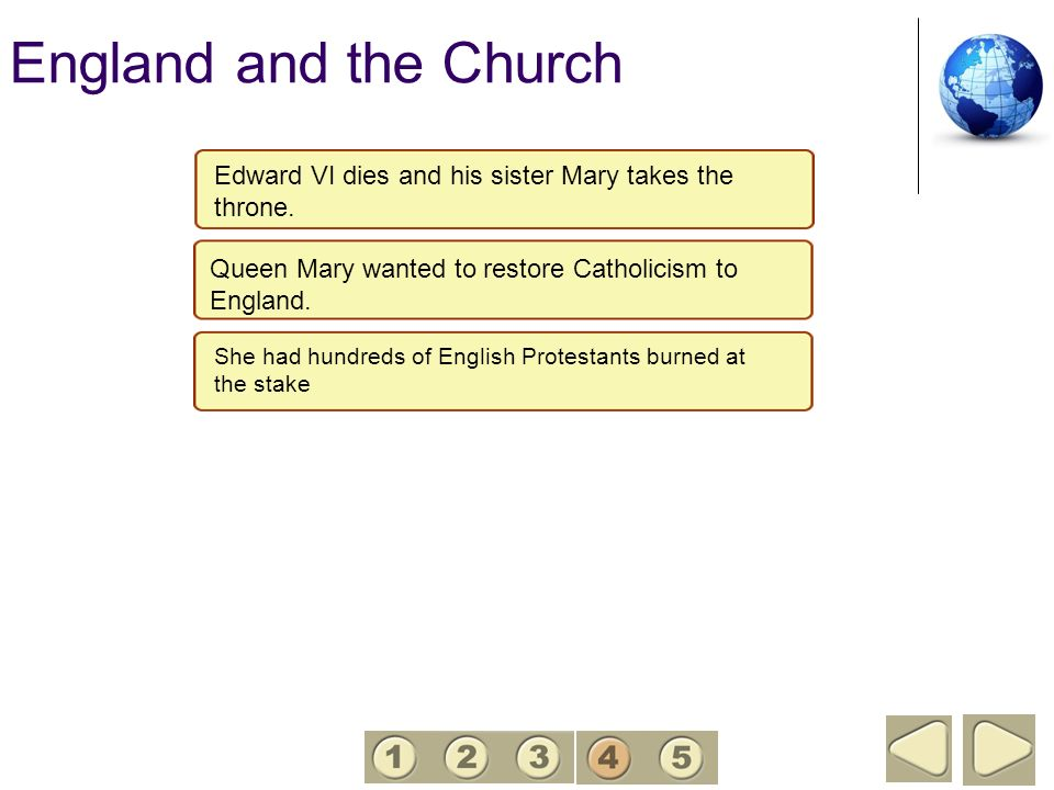 England and the Church 4. Edward VI dies and his sister Mary takes the throne. Queen Mary wanted to restore Catholicism to England.