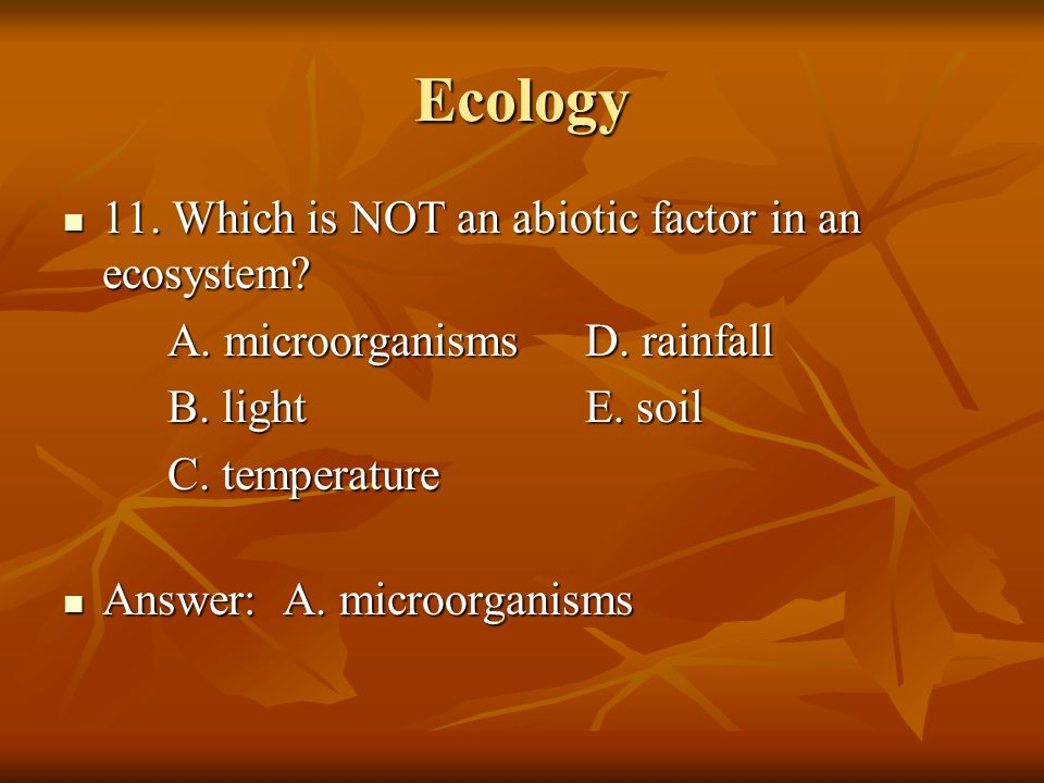 Ecology 11. Which is NOT an abiotic factor in an ecosystem