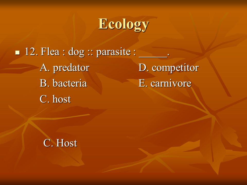 Ecology 12. Flea : dog :: parasite : _____. A. predator D. competitor