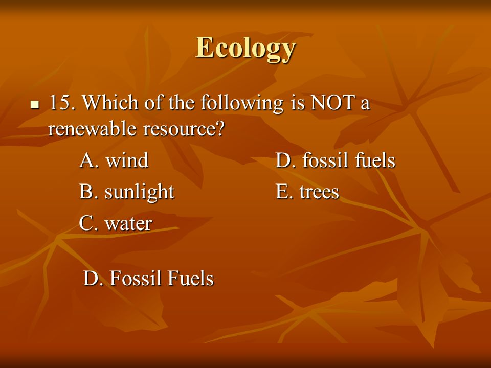 Ecology 15. Which of the following is NOT a renewable resource