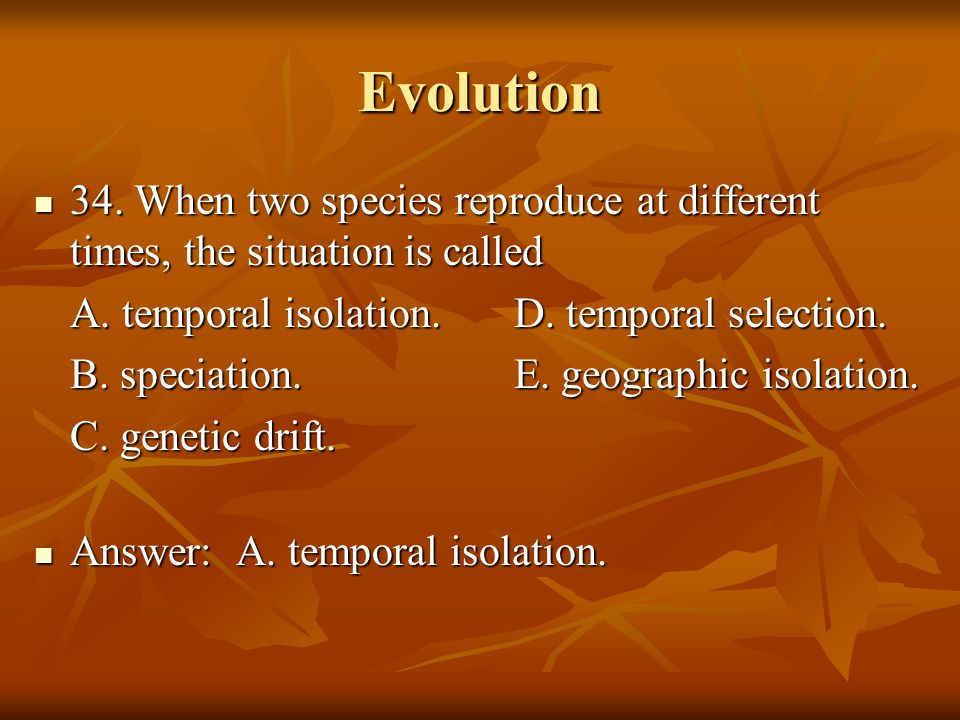Evolution 34. When two species reproduce at different times, the situation is called. A. temporal isolation. D. temporal selection.
