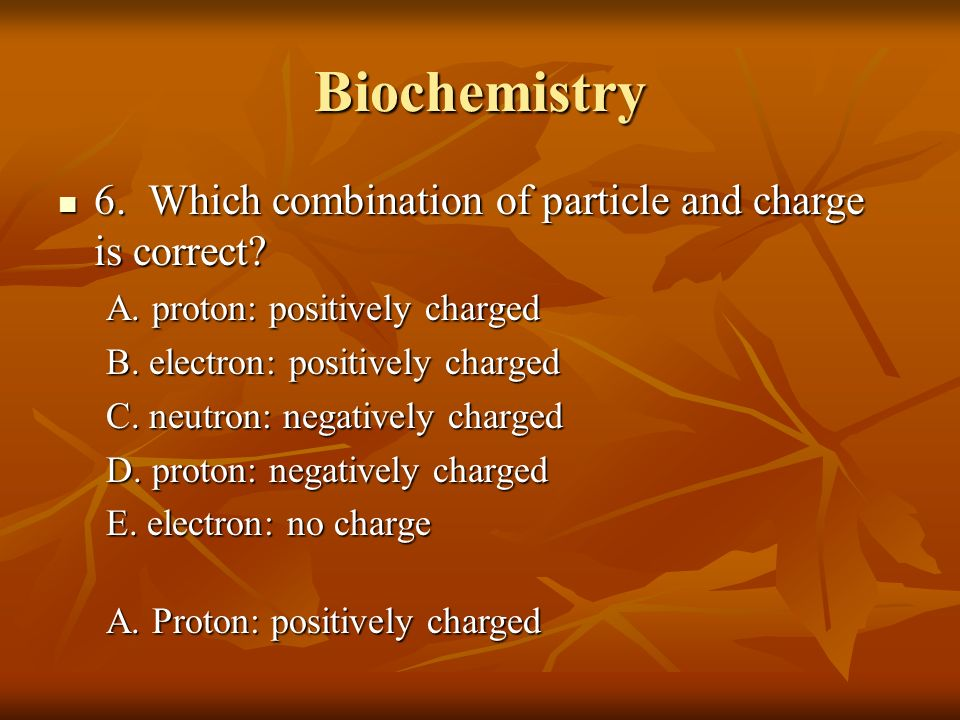 Biochemistry 6. Which combination of particle and charge is correct