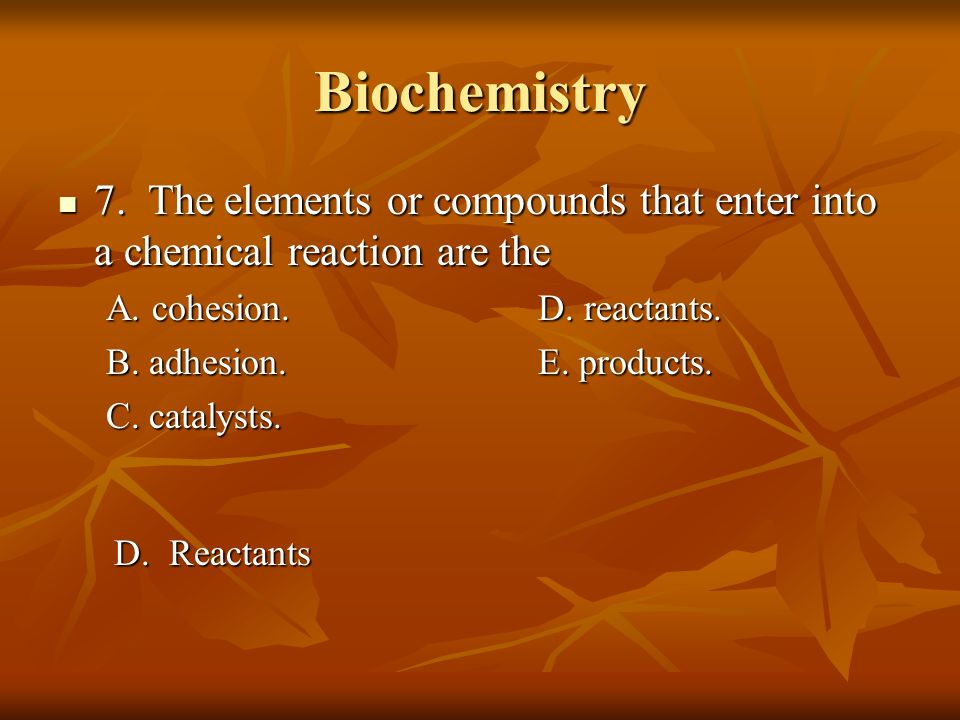 Biochemistry 7. The elements or compounds that enter into a chemical reaction are the. A. cohesion. D. reactants.