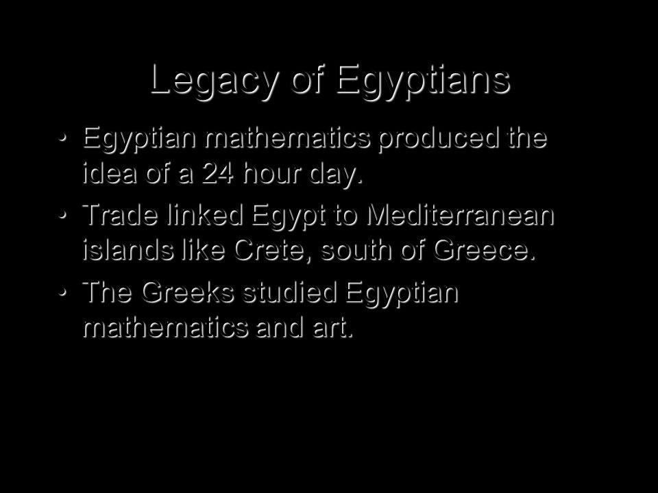 Legacy of Egyptians Egyptian mathematics produced the idea of a 24 hour day.