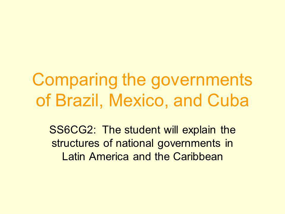 Comparing the governments of Brazil, Mexico, and Cuba