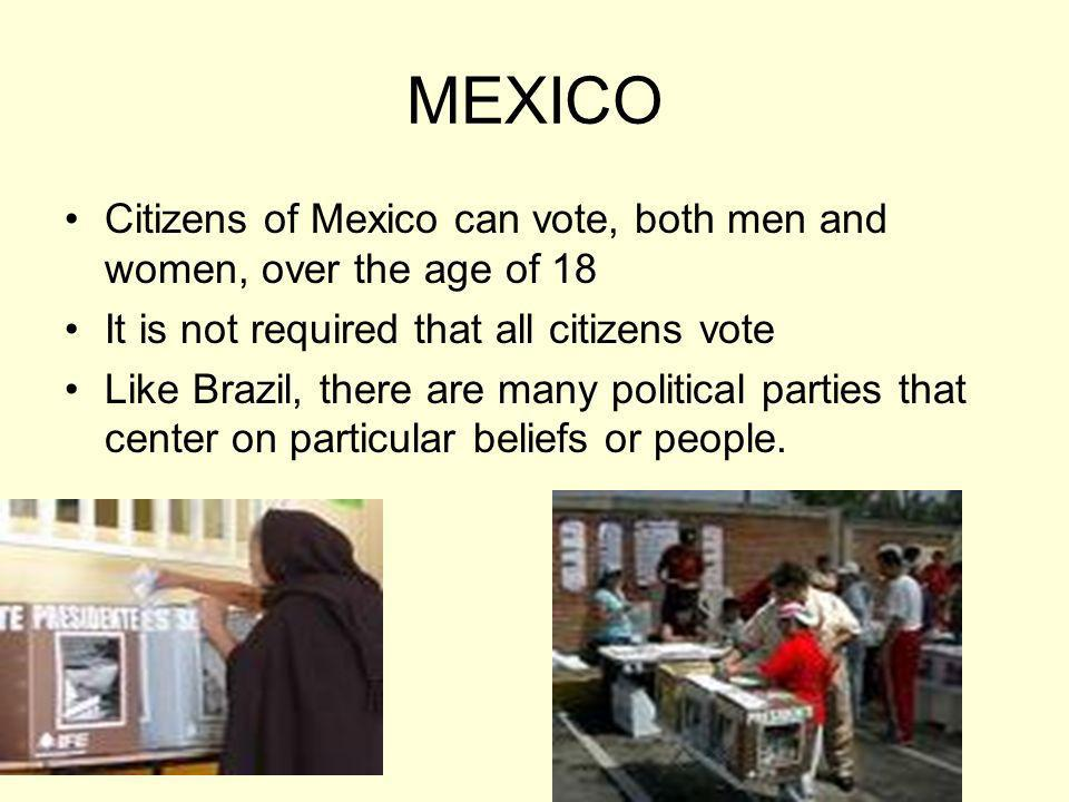 MEXICO Citizens of Mexico can vote, both men and women, over the age of 18. It is not required that all citizens vote.