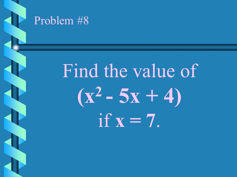 Problem #8 Find the value of (x2 - 5x + 4) if x = 7.