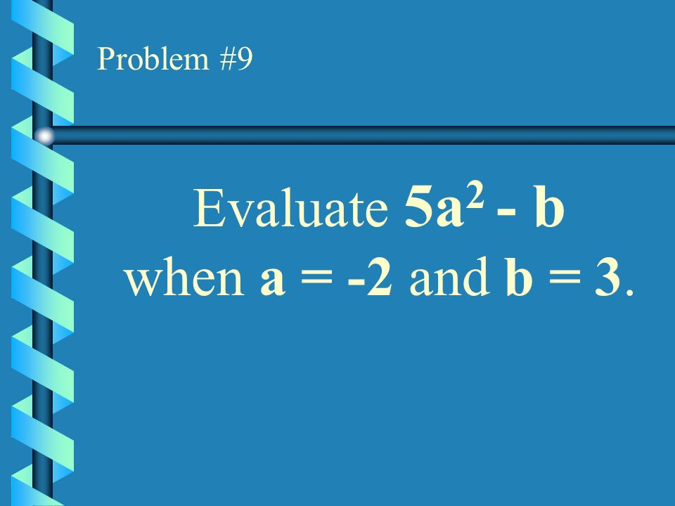 Problem #9 Evaluate 5a2 - b when a = -2 and b = 3.