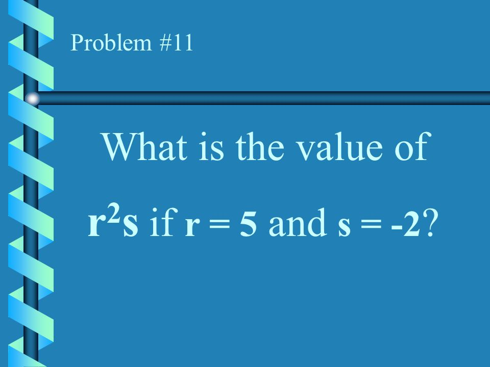 Problem #11 What is the value of r2s if r = 5 and s = -2
