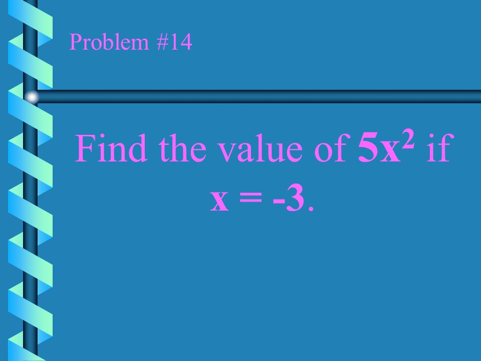 Problem #14 Find the value of 5x2 if x = -3.