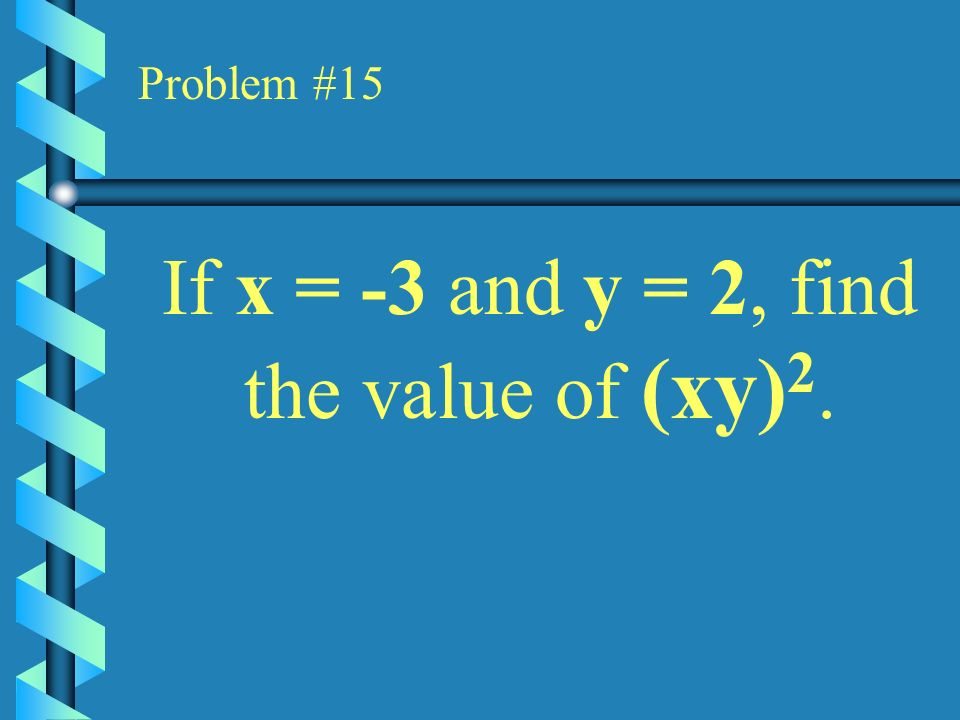 If x = -3 and y = 2, find the value of (xy)2.