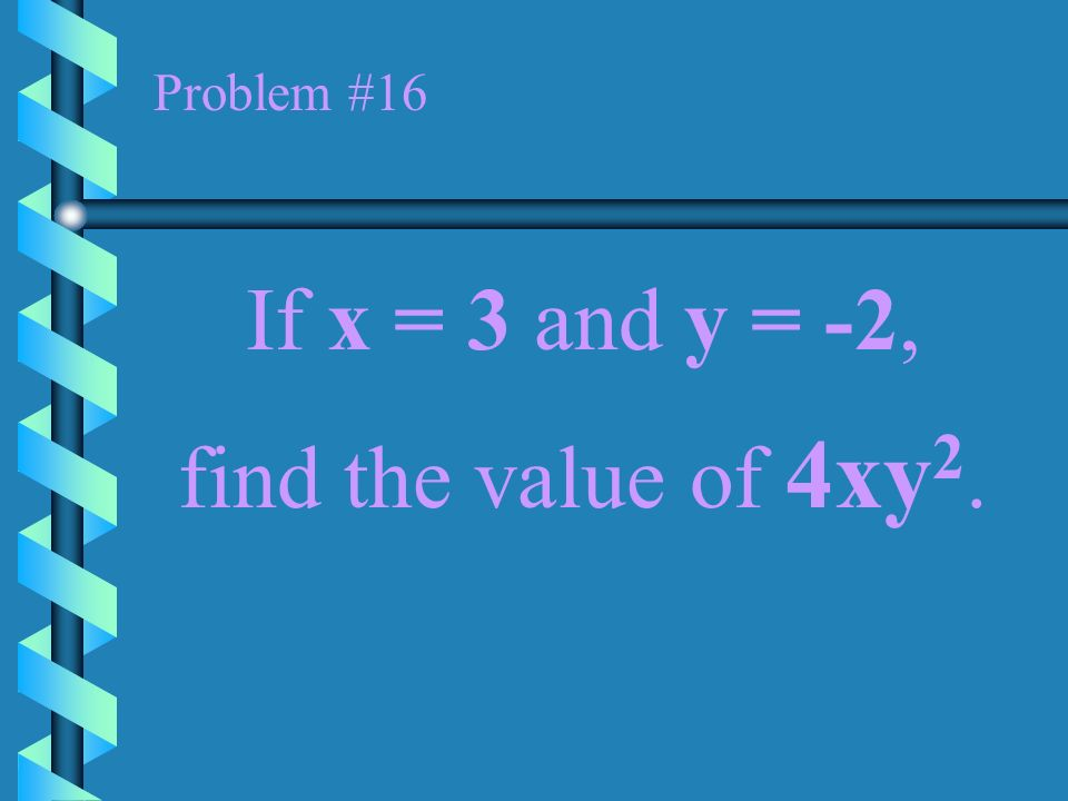 Problem #16 If x = 3 and y = -2, find the value of 4xy2.