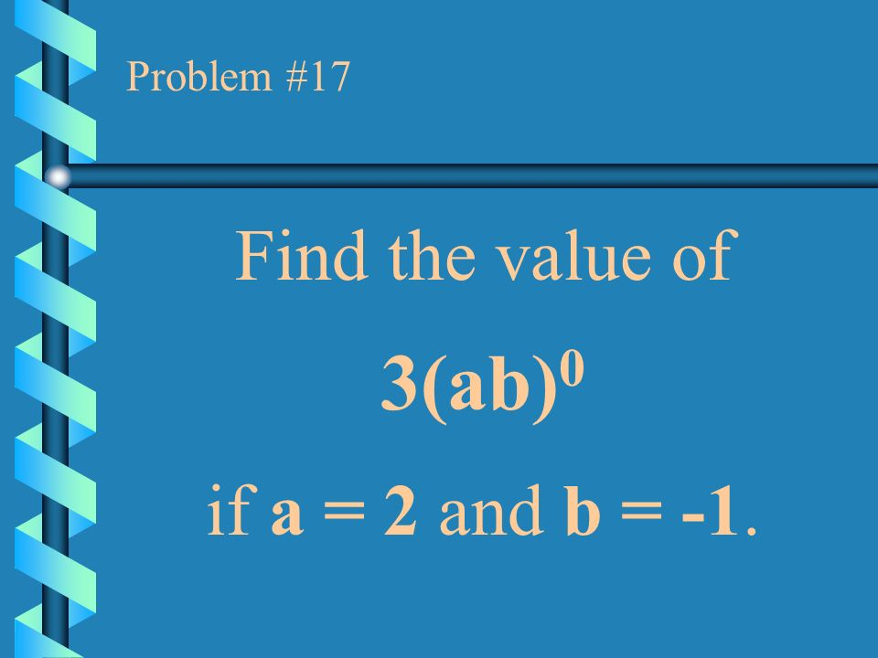 Problem #17 Find the value of 3(ab)0 if a = 2 and b = -1.