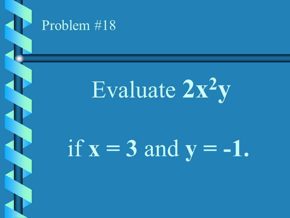 Problem #18 Evaluate 2x2y if x = 3 and y = -1.