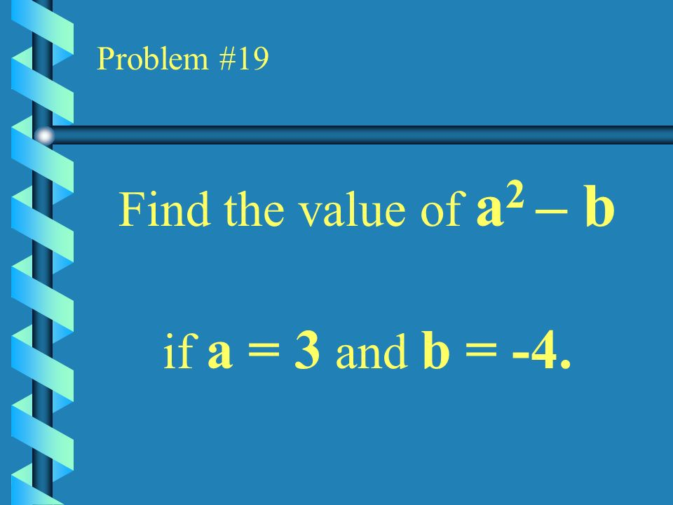 Problem #19 Find the value of a2 – b if a = 3 and b = -4.
