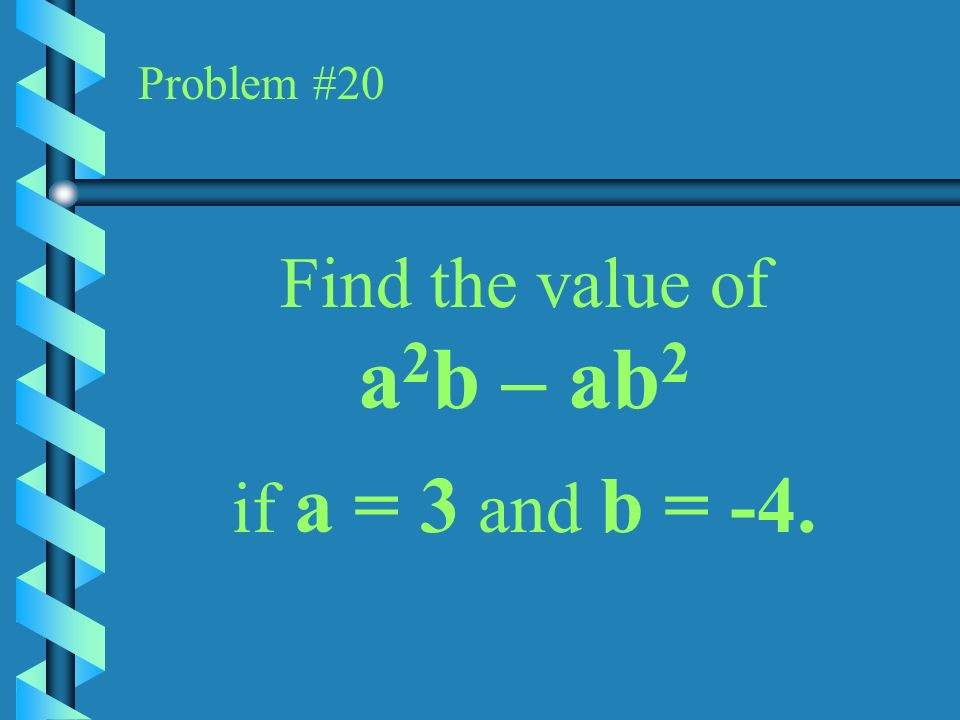 Problem #20 Find the value of a2b – ab2 if a = 3 and b = -4.