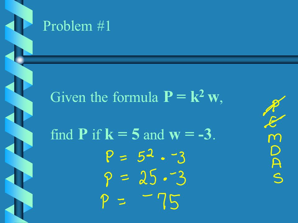 Problem #1 Given the formula P = k2 w, find P if k = 5 and w = -3.