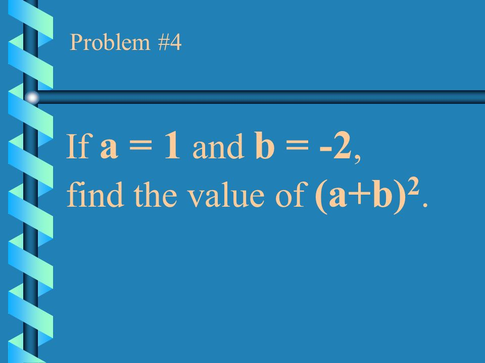 Problem #4 If a = 1 and b = -2, find the value of (a+b)2.