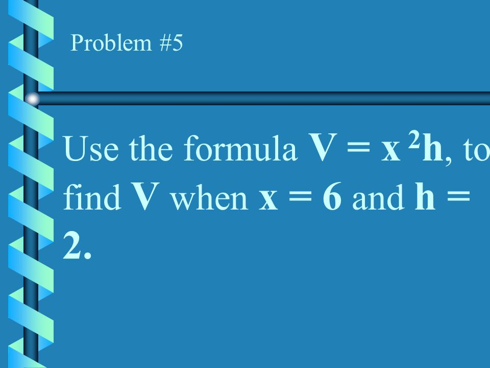 Use the formula V = x 2h, to find V when x = 6 and h = 2.