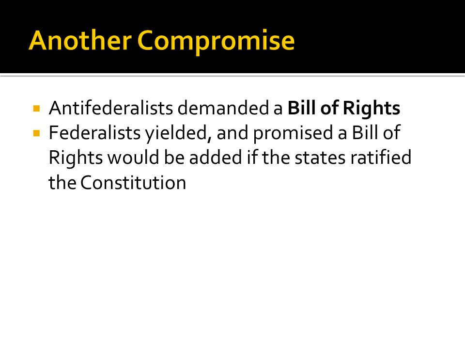 Another Compromise Antifederalists demanded a Bill of Rights