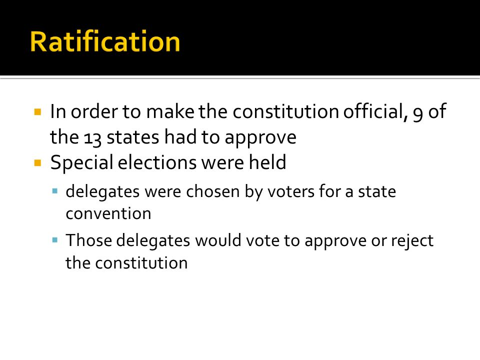 Ratification In order to make the constitution official, 9 of the 13 states had to approve. Special elections were held.
