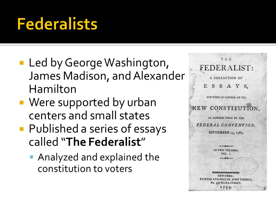 Federalists Led by George Washington, James Madison, and Alexander Hamilton. Were supported by urban centers and small states.