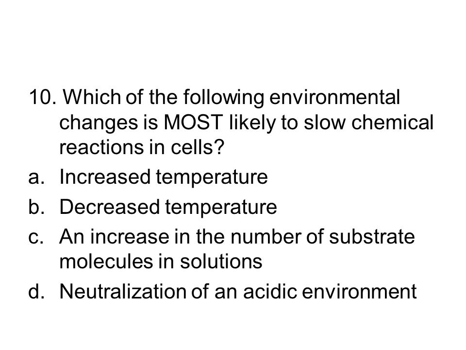 10. Which of the following environmental changes is MOST likely to slow chemical reactions in cells