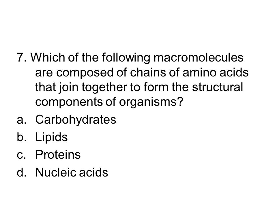7. Which of the following macromolecules are composed of chains of amino acids that join together to form the structural components of organisms