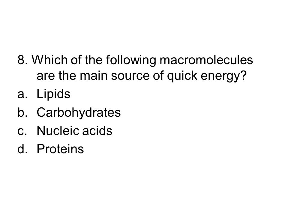 8. Which of the following macromolecules are the main source of quick energy