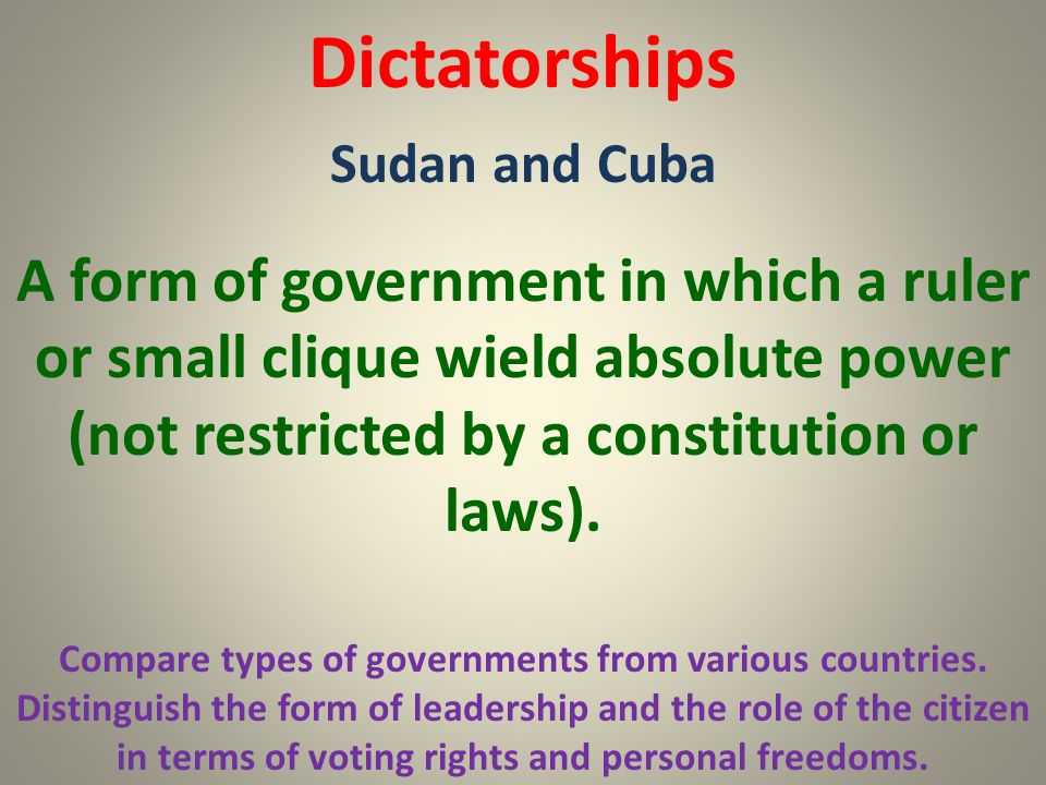 Dictatorships Sudan and Cuba. A form of government in which a ruler or small clique wield absolute power (not restricted by a constitution or laws).