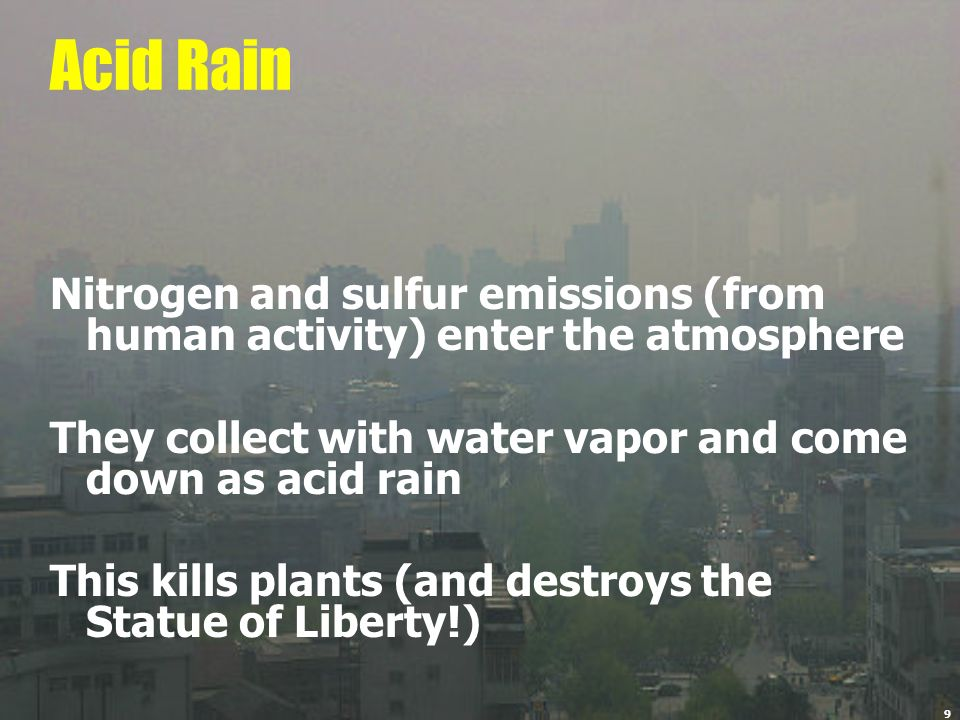 Acid RainNitrogen and sulfur emissions (from human activity) enter the atmosphere. They collect with water vapor and come down as acid rain.