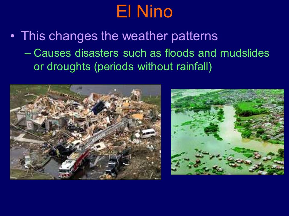 El Nino This changes the weather patterns