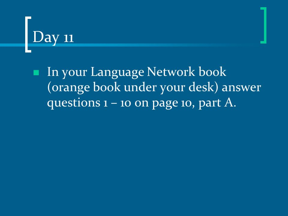 Day 11 In your Language Network book (orange book under your desk) answer questions 1 – 10 on page 10, part A.