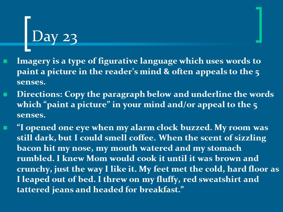 Day 23 Imagery is a type of figurative language which uses words to paint a picture in the reader's mind & often appeals to the 5 senses.