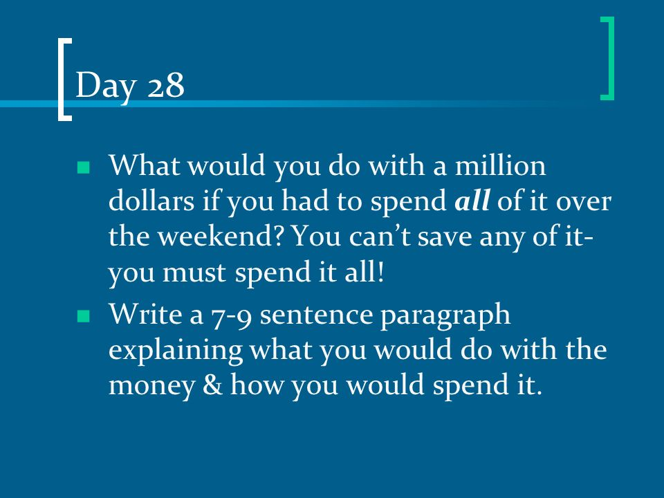 Day 28 What would you do with a million dollars if you had to spend all of it over the weekend You can't save any of it- you must spend it all!